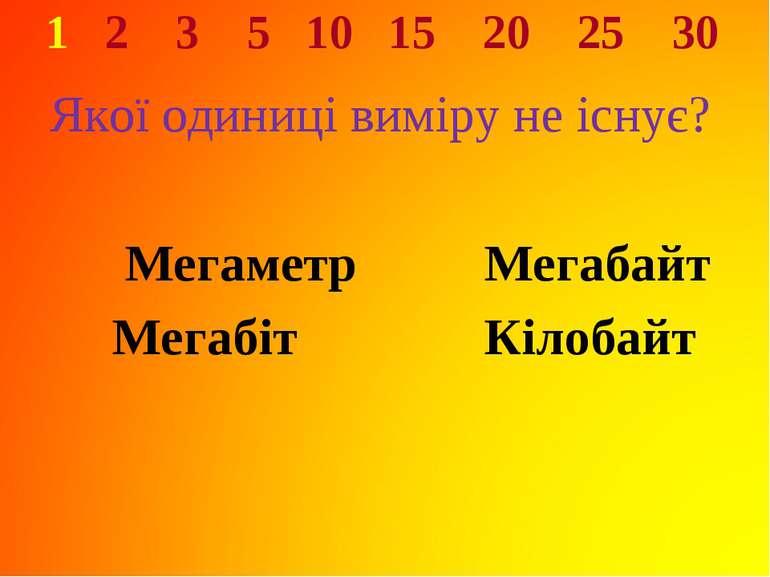 1 2 3 5 10 15 20 25 30 Якої одиниці виміру не існує? Мегаметр Мегабайт Мегабі...