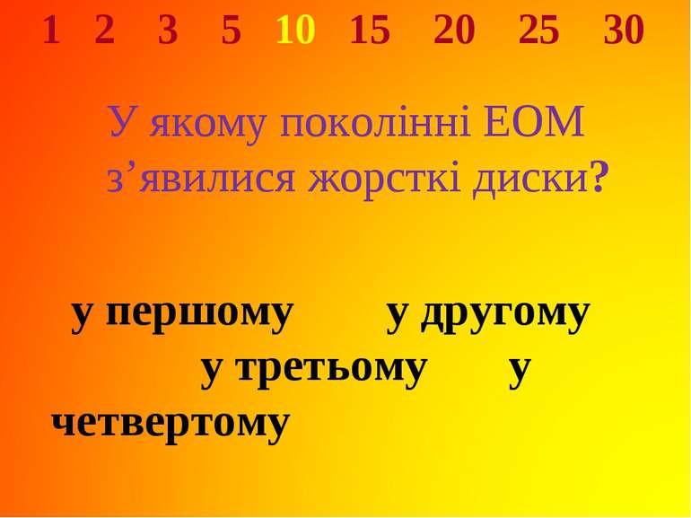 1 2 3 5 10 15 20 25 30 У якому поколінні ЕОМ з'явилися жорсткі диски? у першо...
