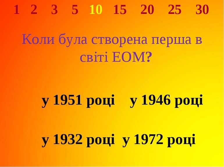 1 2 3 5 10 15 20 25 30 Коли була створена перша в світі ЕОМ? у 1951 році у 19...