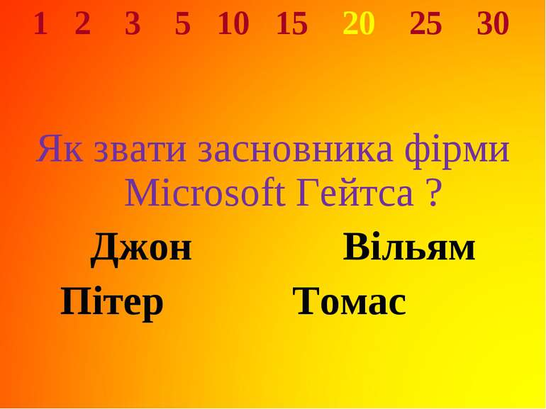 1 2 3 5 10 15 20 25 30 Як звати засновника фірми Microsoft Гейтса ? Джон Віль...