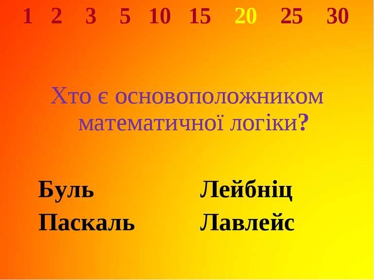 1 2 3 5 10 15 20 25 30 Хто є основоположником математичної логіки? Буль Лейбн...
