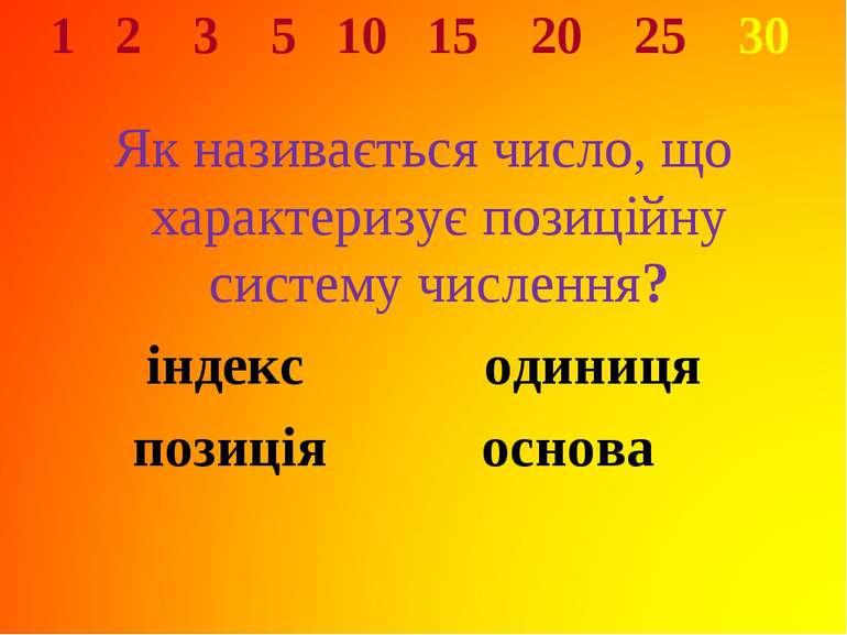 1 2 3 5 10 15 20 25 30 Як називається число, що характеризує позиційну систем...
