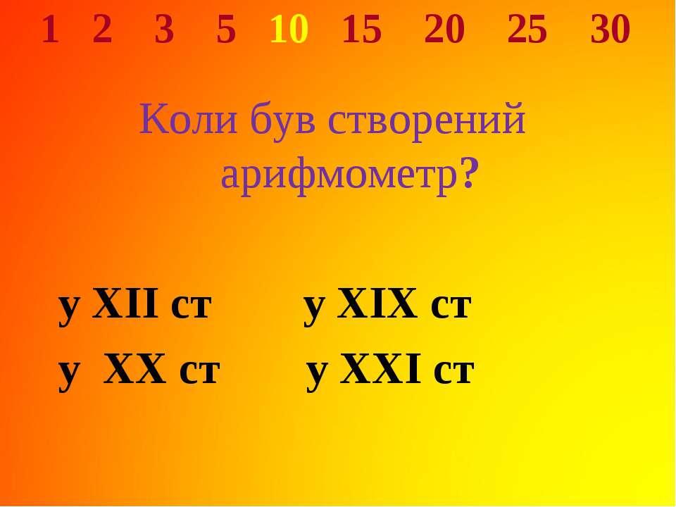 1 2 3 5 10 15 20 25 30 Коли був створений арифмометр? у XII ст у XIX ст у XX ...