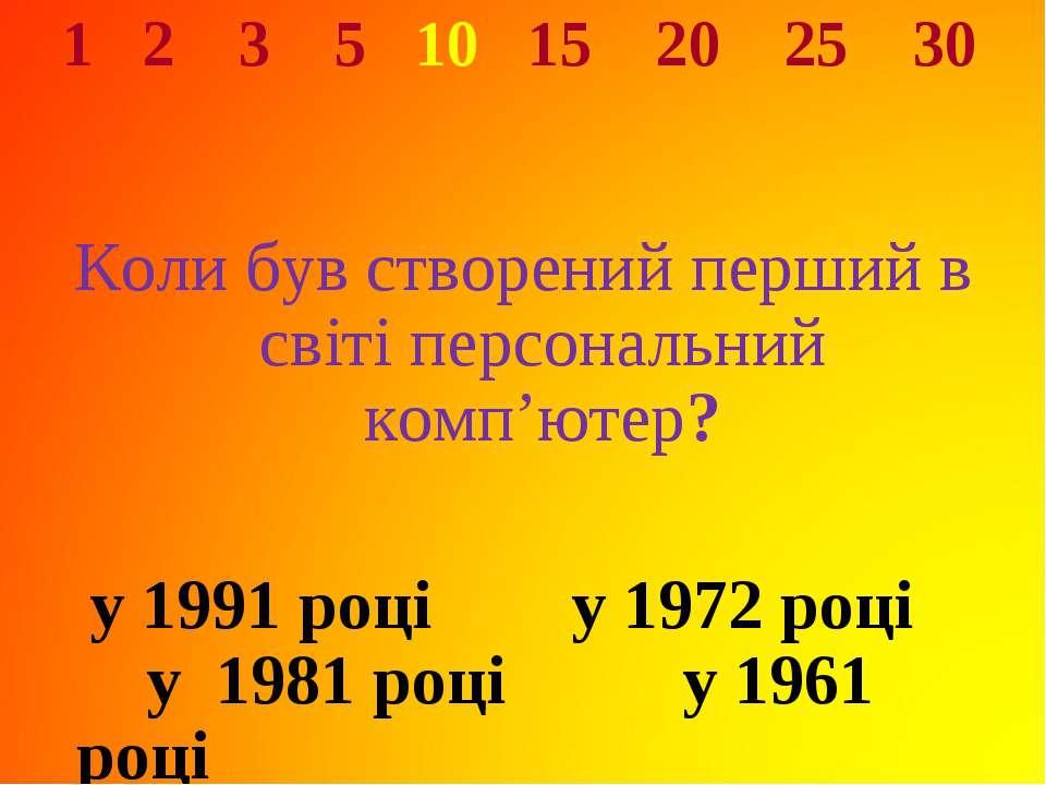 1 2 3 5 10 15 20 25 30 Коли був створений перший в світі персональний комп'ют...