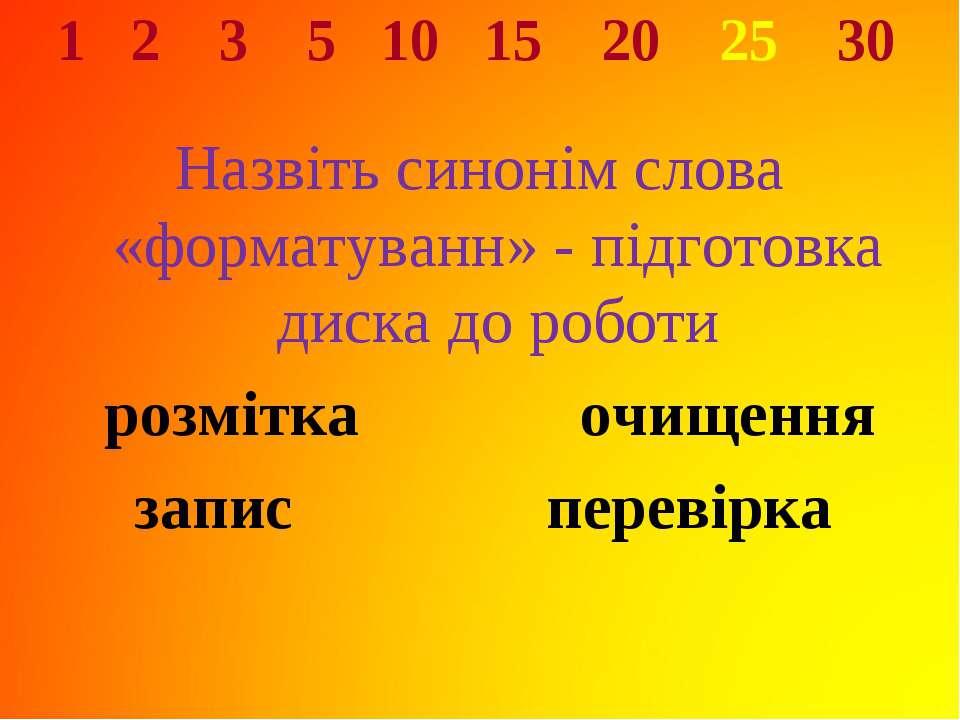 1 2 3 5 10 15 20 25 30 Назвіть синонім слова «форматуванн» - підготовка диска...