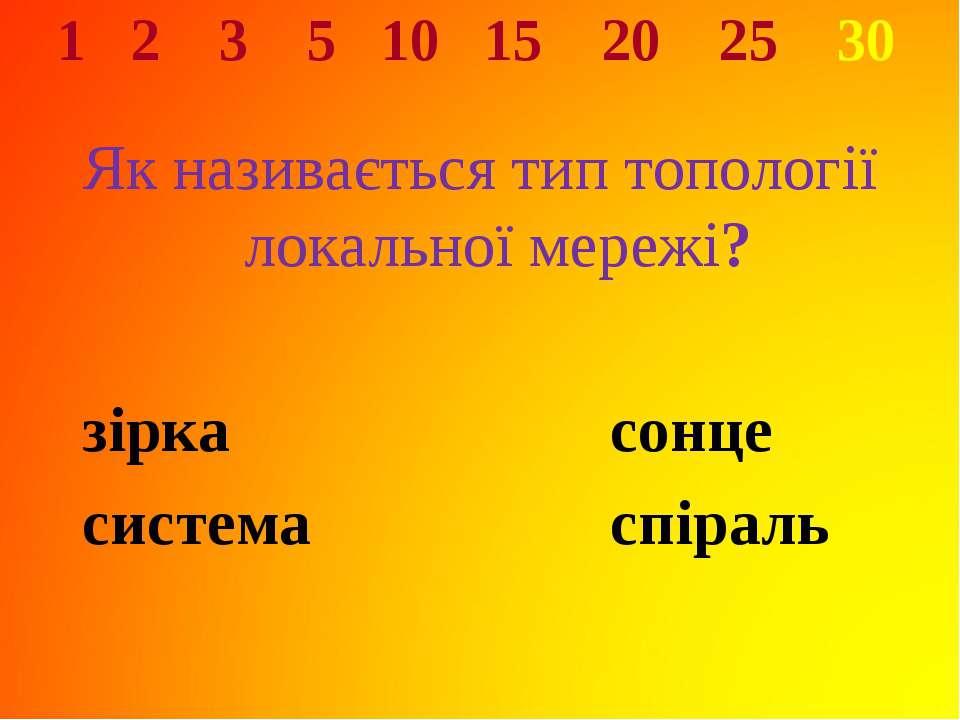 1 2 3 5 10 15 20 25 30 Як називається тип топології локальної мережі? зірка с...