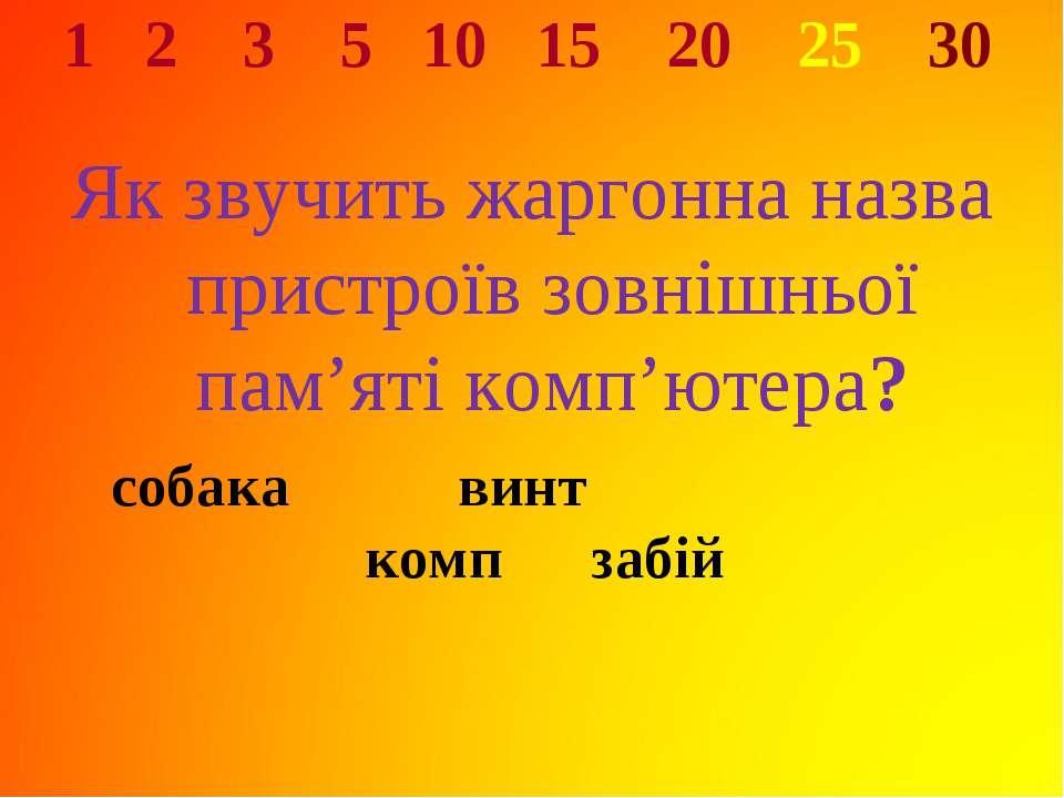 1 2 3 5 10 15 20 25 30 Як звучить жаргонна назва пристроїв зовнішньої пам'яті...