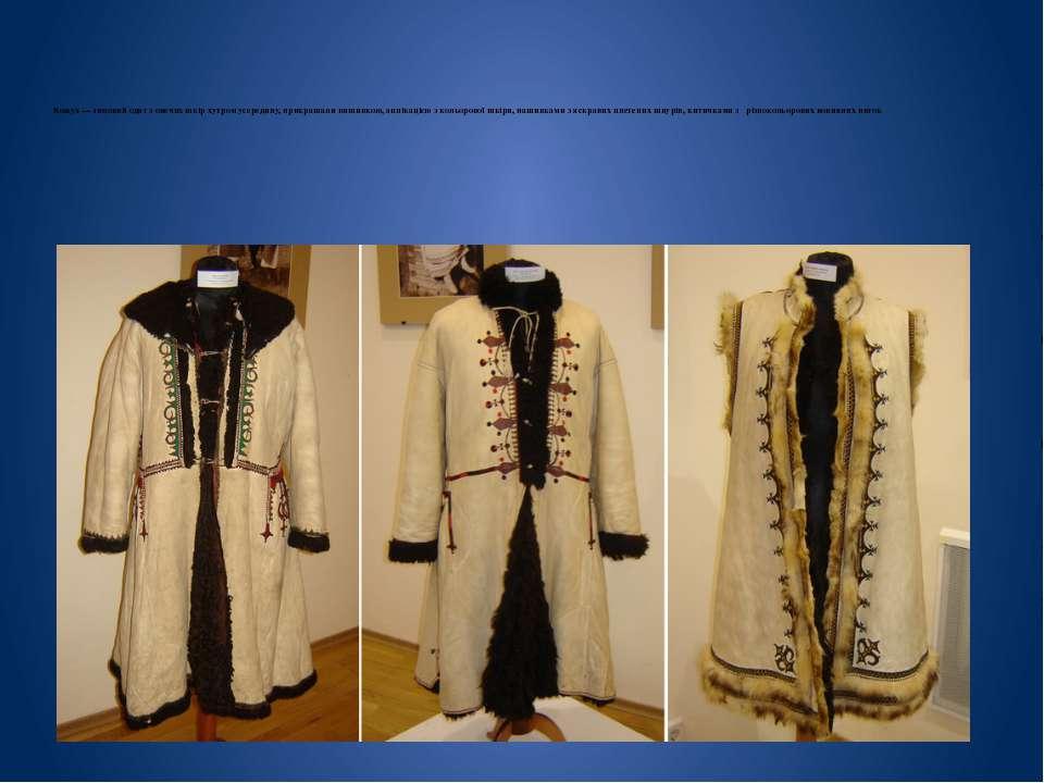 Кожух— зимовий одяг з овечих шкір хутром усередину, прикрашали вишивкою, апл...