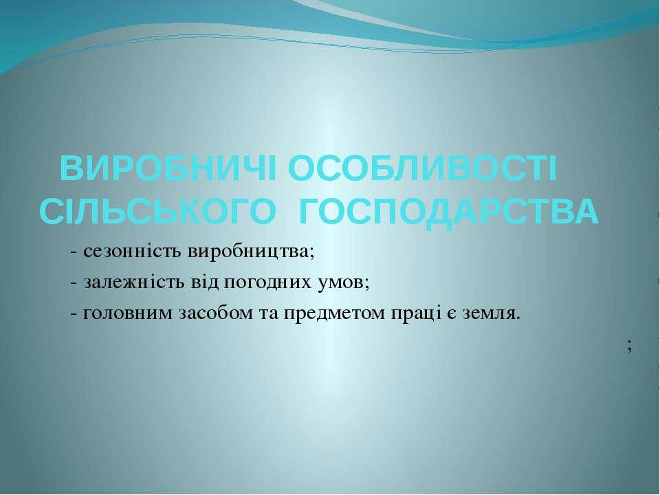 ВИРОБНИЧІ ОСОБЛИВОСТІ СІЛЬСЬКОГО ГОСПОДАРСТВА - сезонність виробництва; - зал...