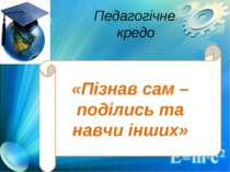 «Пізнав сам – поділись та навчи інших» Педагогічне кредо