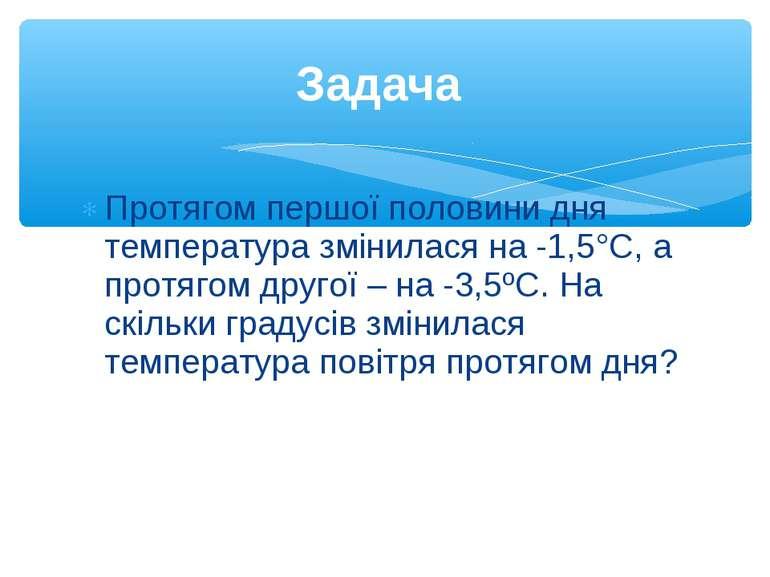 Протягом першої половини дня температура змінилася на -1,5°С, а протягом друг...
