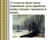 27 січняна дуелі поет поранений, куля перебила шийкустегнаі проникла в живіт.