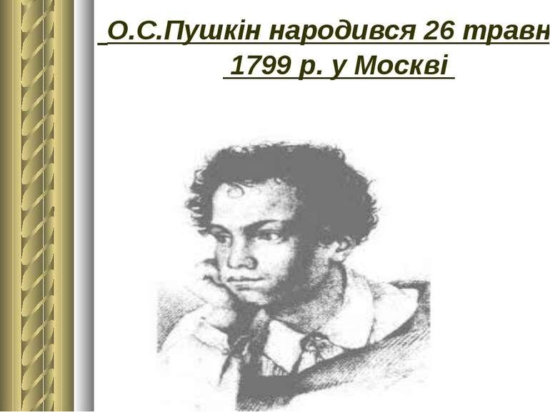 О.С.Пушкін народився 26 травня 1799р. уМоскві