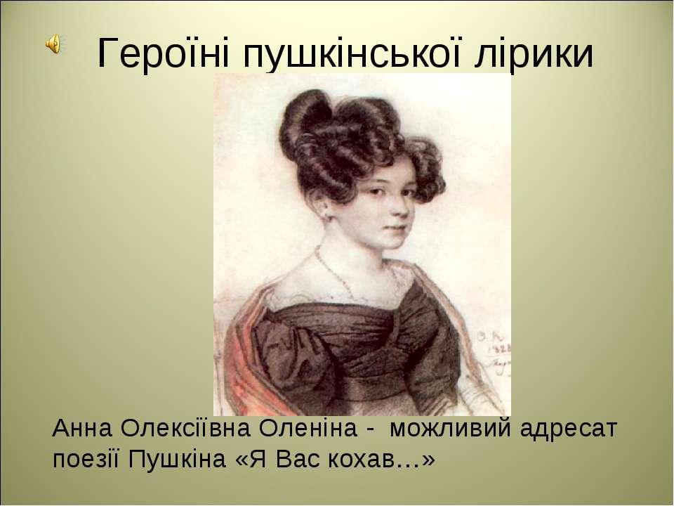 Анна Олексіївна Оленіна - можливий адресат поезії Пушкіна «Я Вас кохав…» Геро...