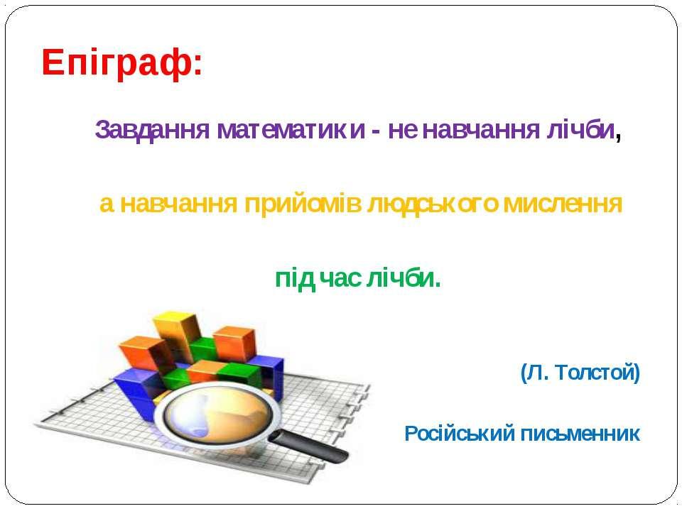 Епіграф: Завдання математики - не навчання лічби, а навчання прийомів людсько...