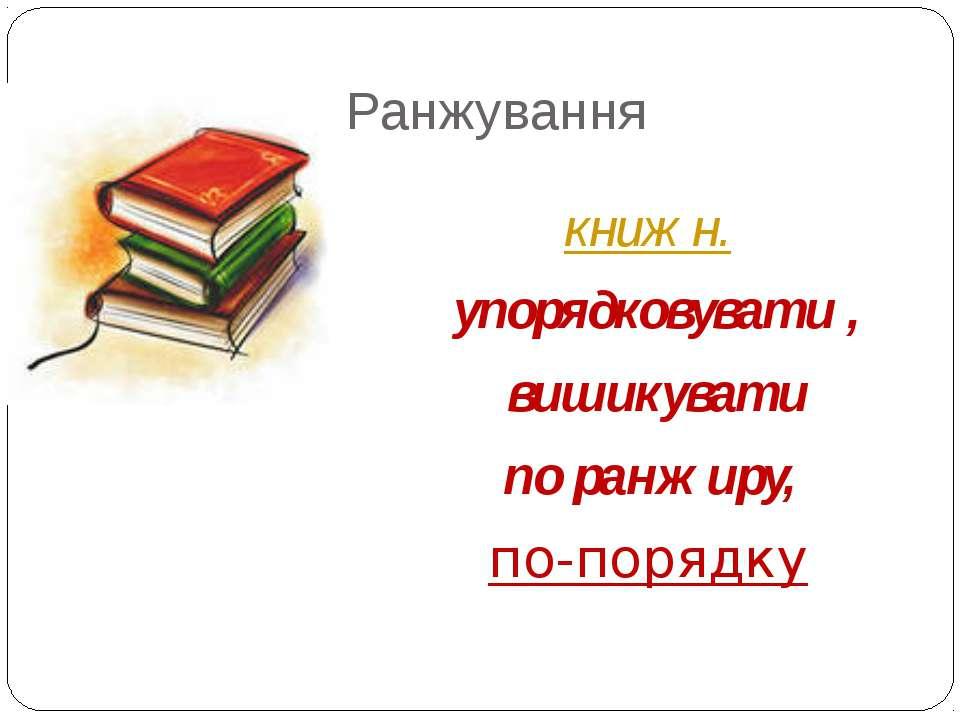 Ранжування книжн. упорядковувати, вишикувати по ранжиру, по-порядку