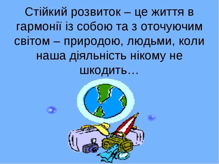 Стійкий розвиток – це життя в гармонії із собою та з оточуючим світом – приро...