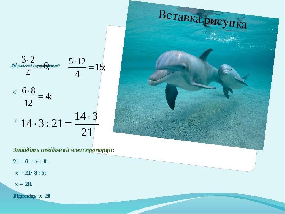 Які рівності є правильними? а) б) в) г) Знайдіть невідомий член пропорції: 21...
