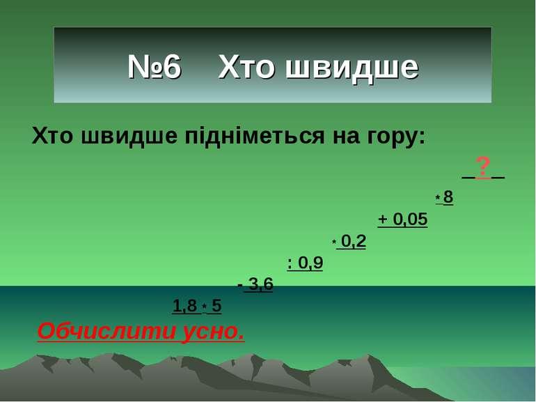 №6 Хто швидше Хто швидше підніметься на гору: _?_ * 8 + 0,05 * 0,2 : 0,9 - 3,...