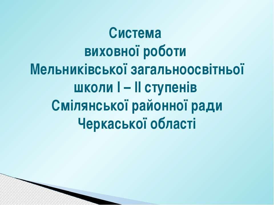 Система виховної роботи Мельниківської загальноосвітньої школи І – ІІ ступені...