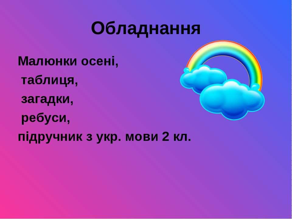 Обладнання Малюнки осені, таблиця, загадки, ребуси, підручник з укр. мови 2 кл.