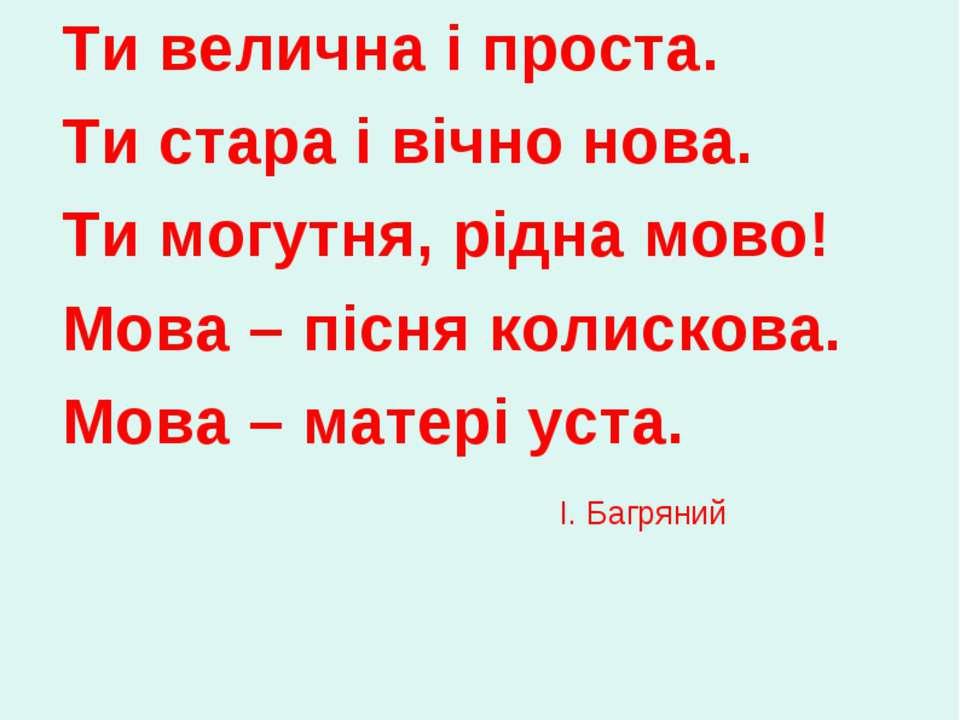 Ти велична і проста. Ти стара і вічно нова. Ти могутня, рідна мово! Мова – пі...