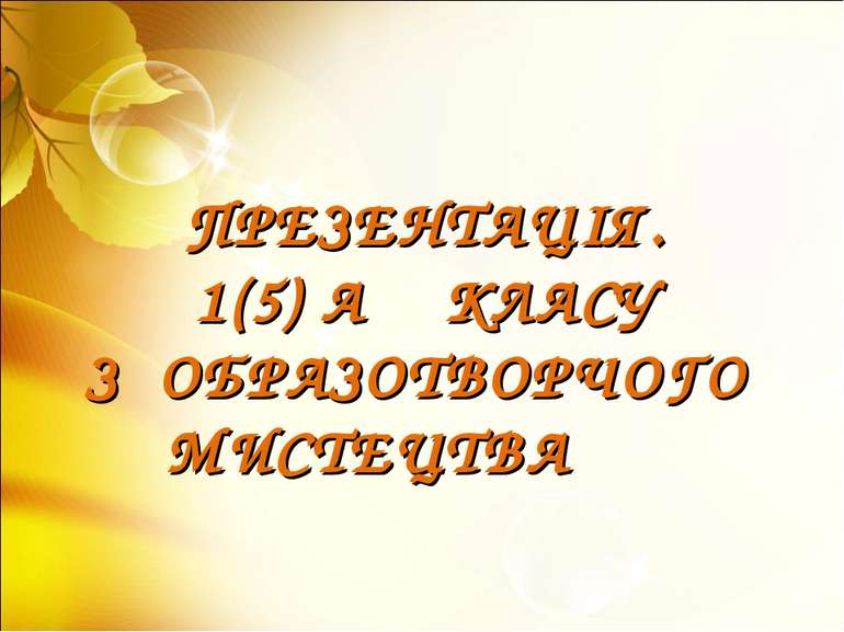 ПРЕЗЕНТАЦІЯ. 1(5) А КЛАСУ З ОБРАЗОТВОРЧОГО МИСТЕЦТВА