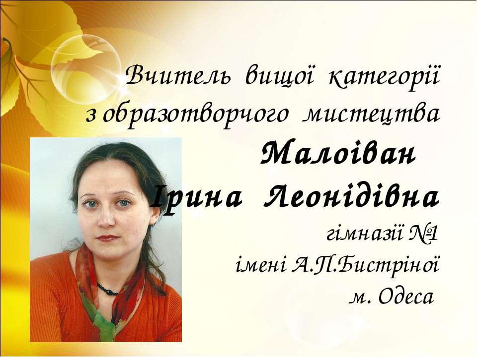 Вчитель вищої категорії з образотворчого мистецтва Малоіван Ірина Леонідівна ...