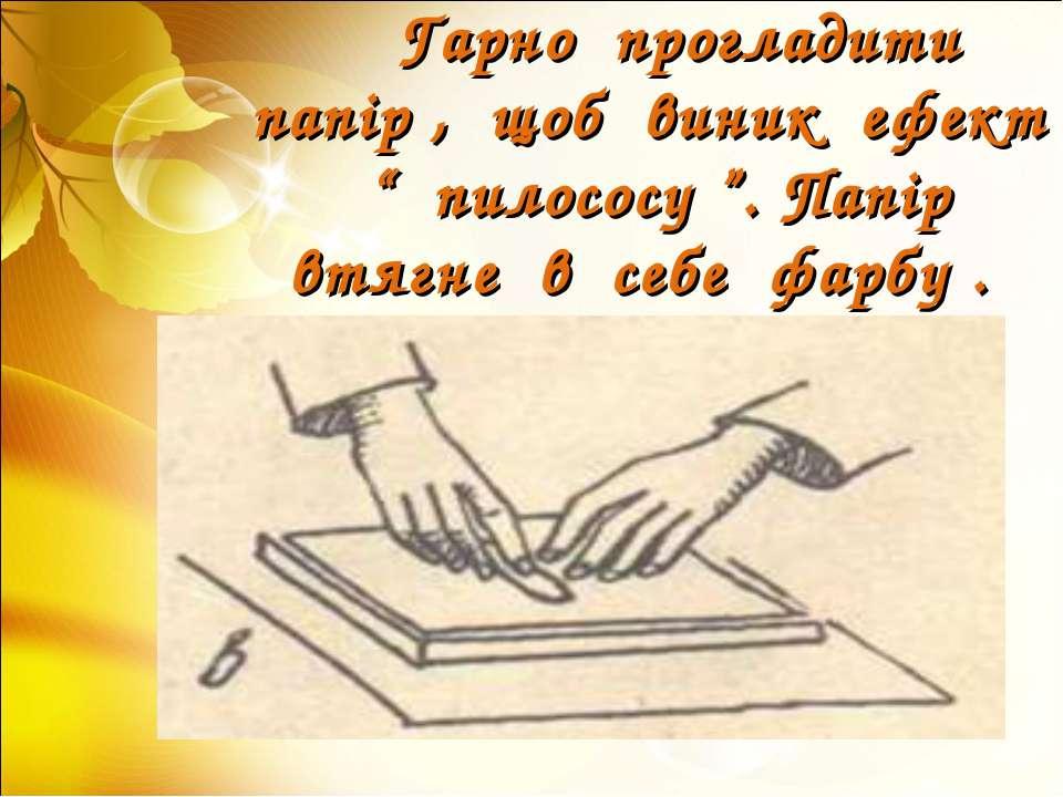 "Гарно прогладити папір , щоб виник ефект "" пилососу "". Папір втягне в себе фа..."