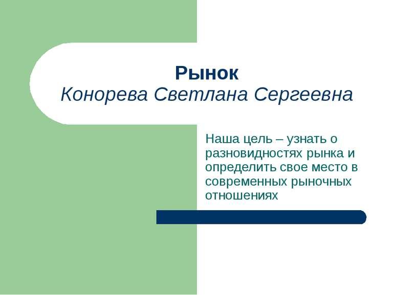 Рынок Конорева Светлана Сергеевна Наша цель – узнать о разновидностях рынка и...