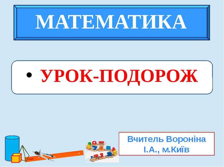 УРОК-ПОДОРОЖ Вчитель Вороніна І.А., м.Київ МАТЕМАТИКА