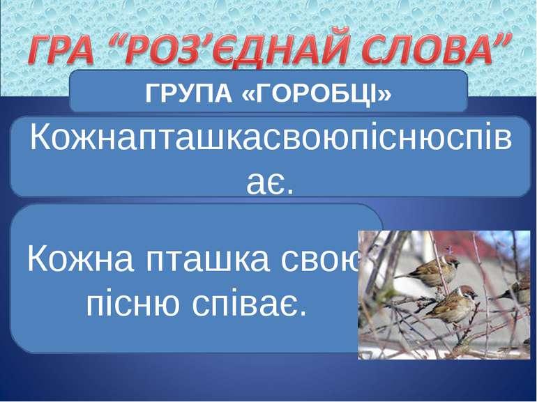 ГРУПА «ГОРОБЦІ» Кожнапташкасвоюпіснюспіває. Кожна пташка свою пісню співає.