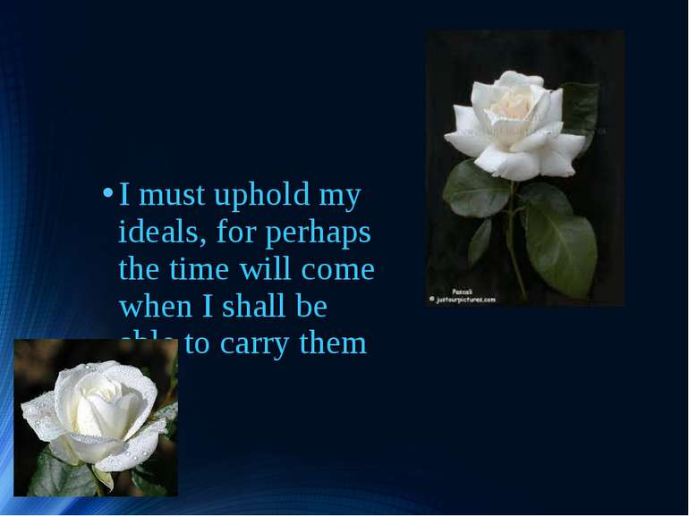I must uphold my ideals, for perhaps the time will come when I shall be able ...