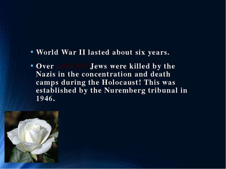World War II lasted about six years. Over 6,000,000 Jews were killed by the N...
