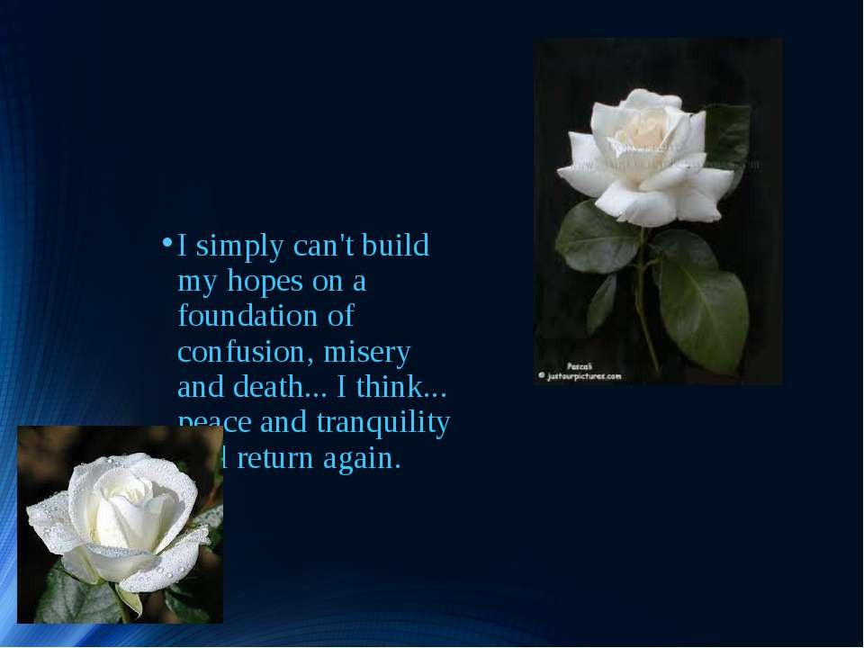 I simply can't build my hopes on a foundation of confusion, misery and death....