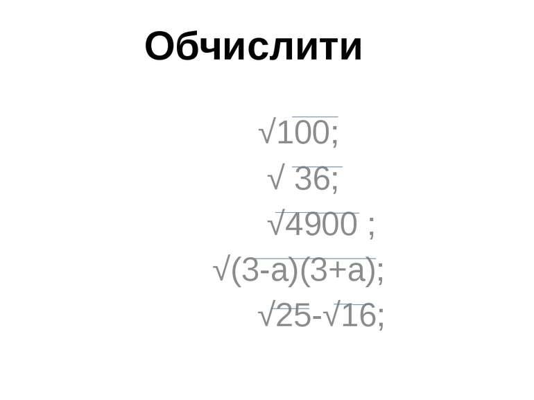 √100; √ 36; √4900 ; √(3-а)(3+а); √25-√16; Обчислити