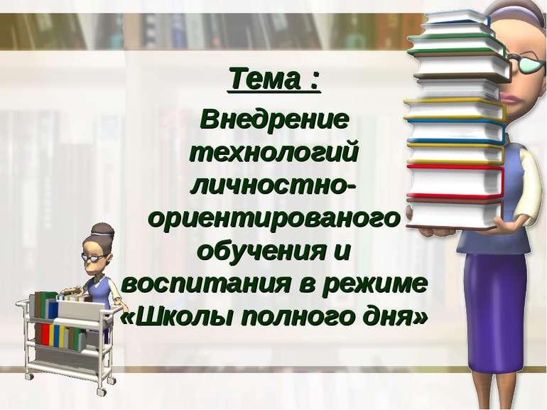 Тема : Внедрение технологий личностно-ориентированого обучения и воспитания в...