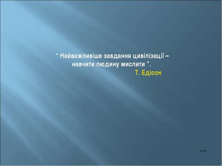 """"""" Найважливіше завдання цивілізації – навчити людину мислити """". Т. Едісон П.Т.В."""