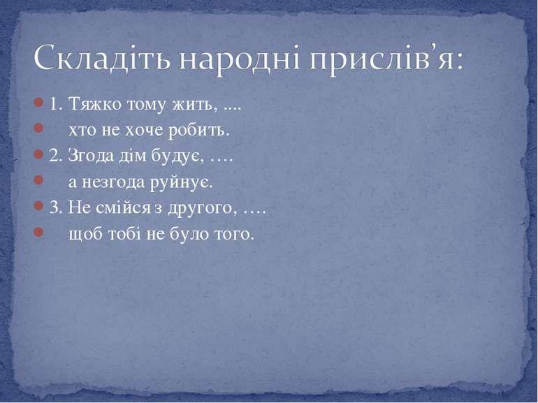 1. Тяжко тому жить, .... хто не хоче робить. 2. Згода дім будує, …. а незгода...