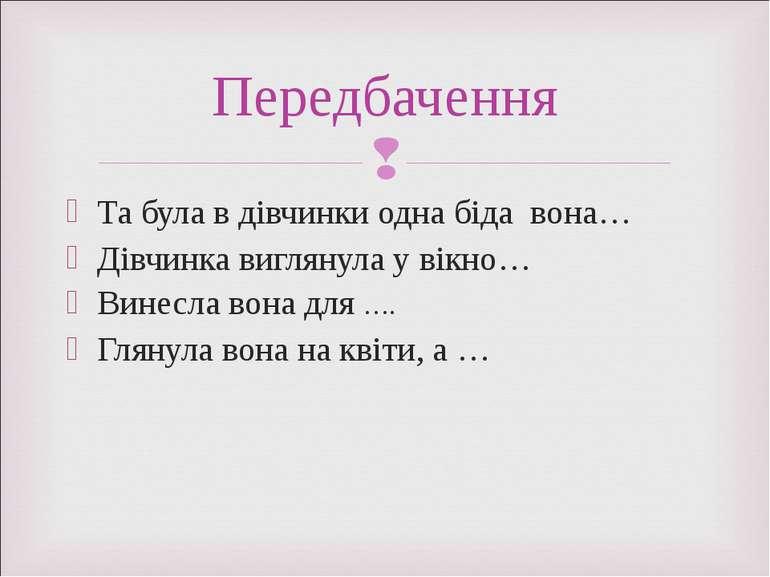 Та була в дівчинки одна біда вона… Дівчинка виглянула у вікно… Винесла вона д...