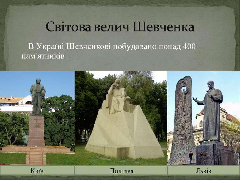 В Україні Шевченкові побудовано понад 400 пам'ятників . Київ Полтава Львів