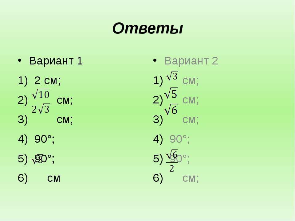 Ответы Вариант 1 2 см; см; см; 90°; 90°; см Вариант 2 см; см; см; 90°; 90°; см;
