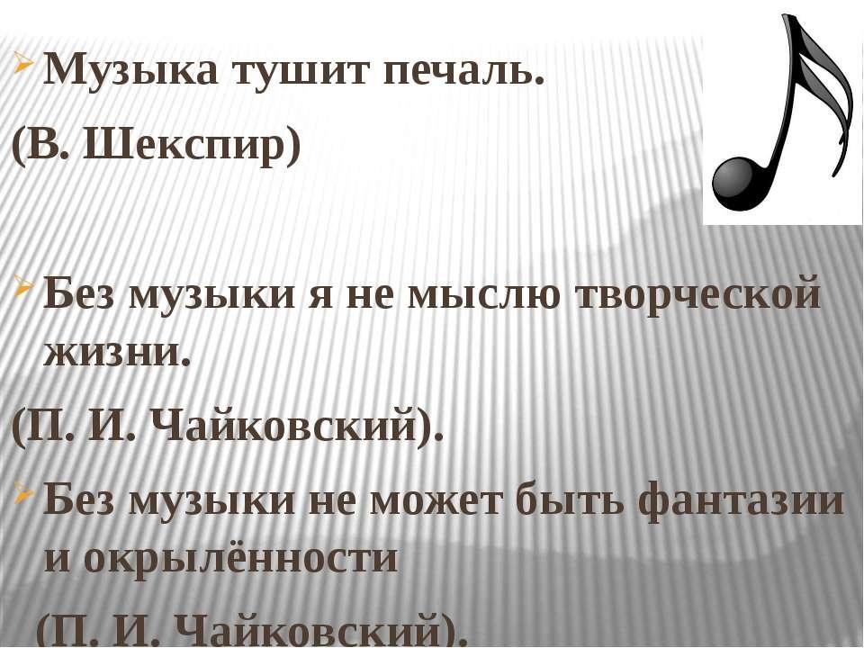 Музыка тушит печаль. (В. Шекспир) Без музыки я не мыслю творческой жизни. (П....