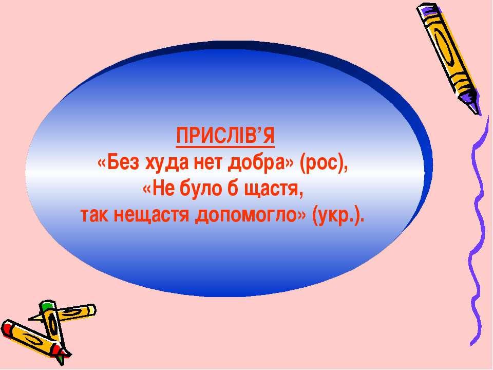 ПРИСЛІВ'Я «Без худа нет добра» (рос), «Не було б щастя, так нещастя допомогло...
