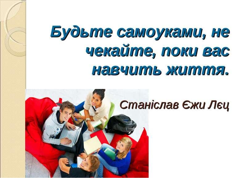 Будьте самоуками, не чекайте, поки вас навчить життя. Станіслав Єжи Лєц
