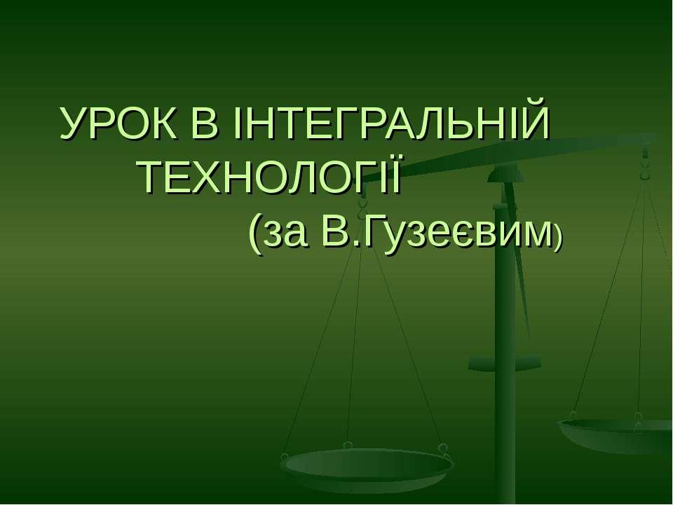 УРОК В ІНТЕГРАЛЬНІЙ ТЕХНОЛОГІЇ (за В.Гузеєвим)