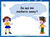 Чи подобається вам зима? За що ви любите зиму? Куракса Оксана Миколаївна