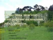 Тема: Зона лісостепу. Географічне положення, межі, розміри. Вчитель І категор...