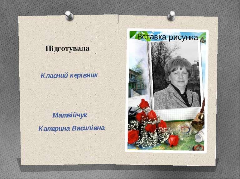 Підготувала Класний керівник Матвійчук Катерина Василівна