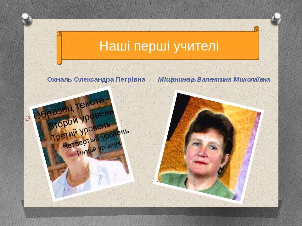 Охналь Олександра Петрівна Міщанинець Валентина Миколаївна Наші перші учителі